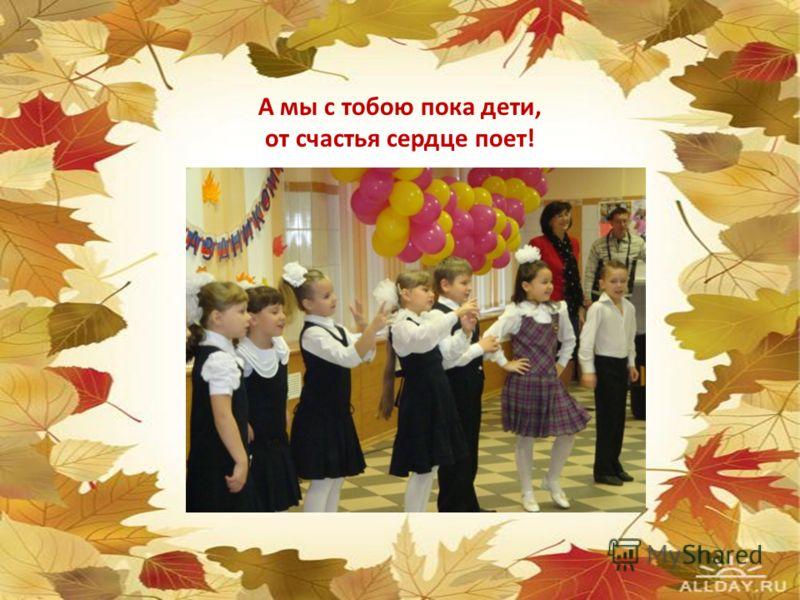А мы с тобою пока дети, от счастья сердце поет!