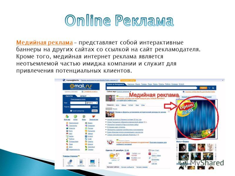 Медийная реклама – представляет собой интерактивные баннеры на других сайтах со ссылкой на сайт рекламодателя. Кроме того, медийная интернет реклама является неотъемлемой частью имиджа компании и служит для привлечения потенциальных клиентов.