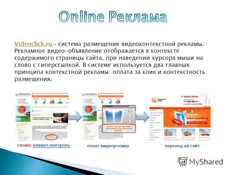 Videoclick.ru - система размещения видеоконтекстной рекламы. Рекламное видео-объявление отображается в контексте содержимого страницы сайта, при наведении курсора мыши на слово с гиперссылкой. В системе используется два главных принципа контекстной р