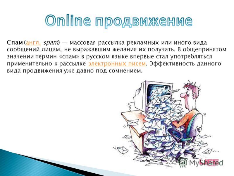 Спам (англ. spam) массовая рассылка рекламных или иного вида сообщений лицам, не выражавшим желания их получать. В общепринятом значении термин «спам» в русском языке впервые стал употребляться применительно к рассылке электронных писем. Эффективност