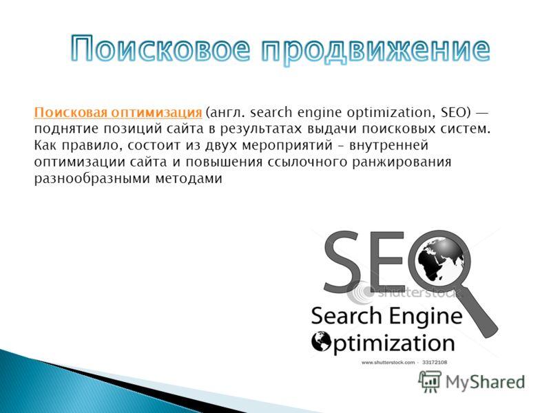Поисковая оптимизацияПоисковая оптимизация (англ. search engine optimization, SEO) поднятие позиций сайта в результатах выдачи поисковых систем. Как правило, состоит из двух мероприятий – внутренней оптимизации сайта и повышения ссылочного ранжирован