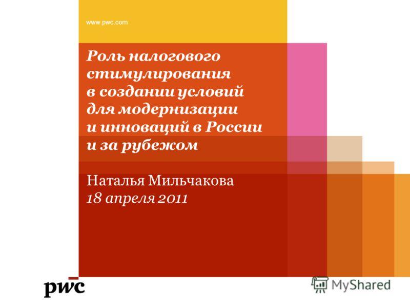 Роль налогового стимулирования в создании условий для модернизации и инноваций в России и за рубежом Наталья Мильчакова 18 апреля 2011 www.pwc.com
