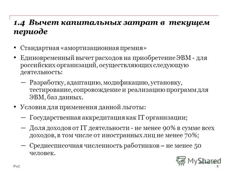 PwC 1.4 Вычет капитальных затрат в текущем периоде 8 Стандартная «амортизационная премия» Единовременный вычет расходов на приобретение ЭВМ - для российских организаций, осуществляющих следующую деятельность: Разработку, адаптацию, модификацию, устан