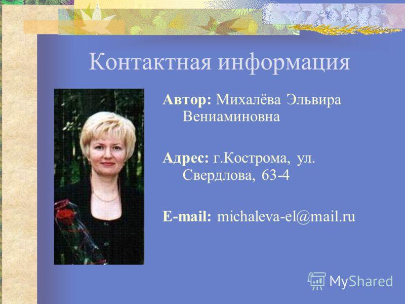 Контактная информация Автор: Михалёва Эльвира Вениаминовна Адрес: г.Кострома, ул. Cвердлова, 63-4 Е-mail: michaleva-el@mail.ru
