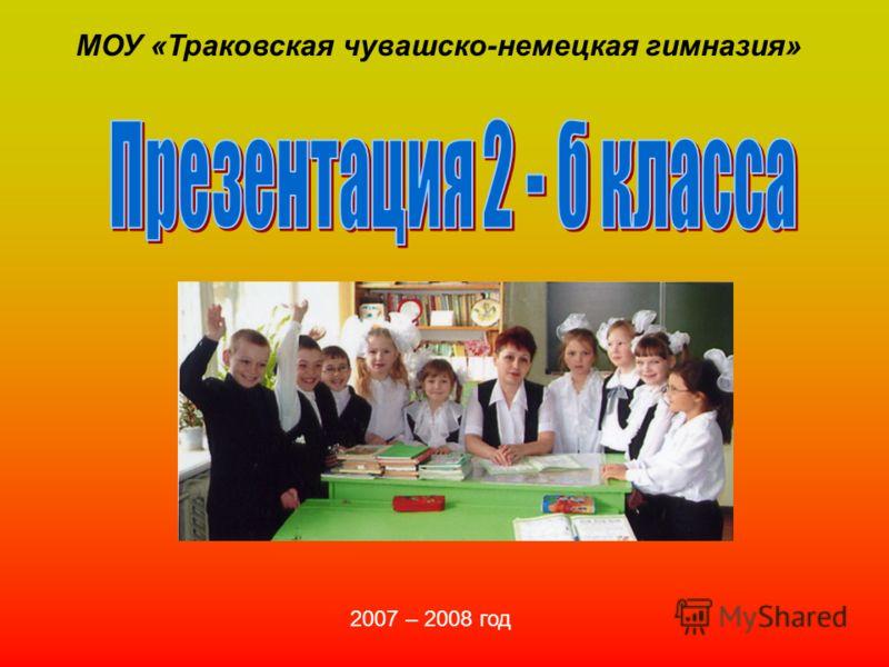 МОУ «Траковская чувашско-немецкая гимназия» 2007 – 2008 год