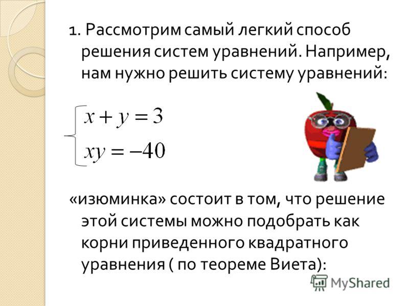 1. Рассмотрим самый легкий способ решения систем уравнений. Например, нам нужно решить систему уравнений : « изюминка » состоит в том, что решение этой системы можно подобрать как корни приведенного квадратного уравнения ( по теореме Виета ):