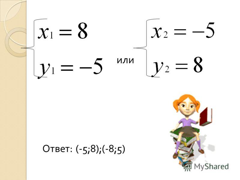 или Ответ : (-5;8);(-8;5)