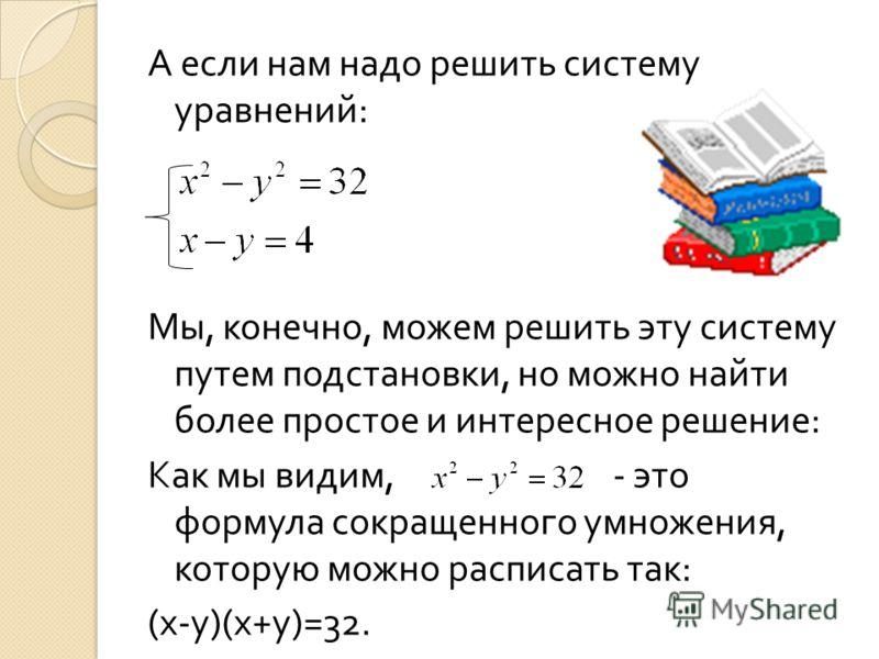 А если нам надо решить систему уравнений : Мы, конечно, можем решить эту систему путем подстановки, но можно найти более простое и интересное решение : Как мы видим, - это формула сокращенного умножения, которую можно расписать так : ( х - у )( х + у