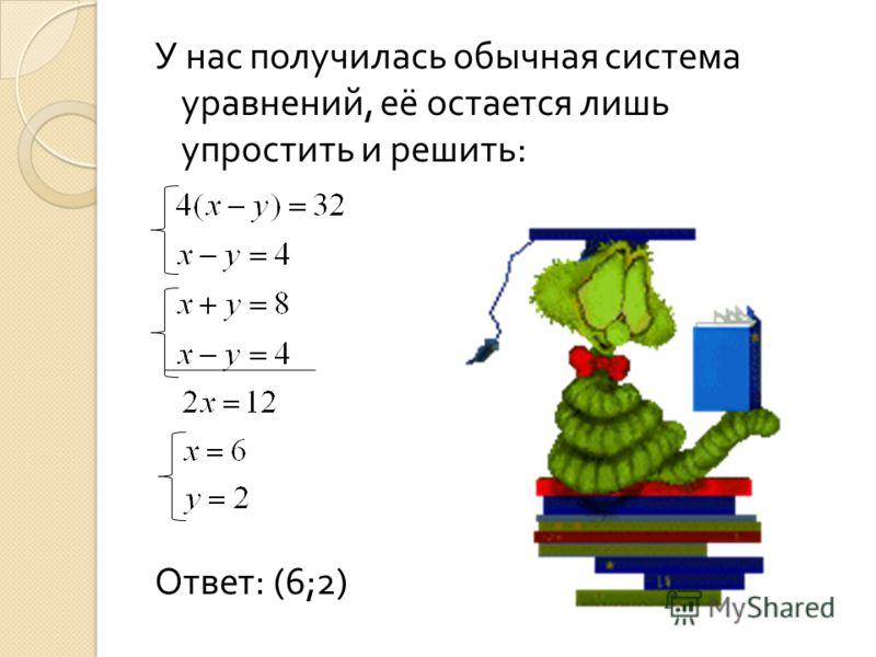 У нас получилась обычная система уравнений, её остается лишь упростить и решить : Ответ : (6;2)