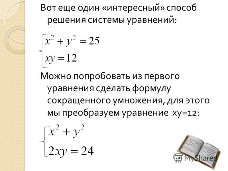 Вот еще один « интересный » способ решения системы уравнений : Можно попробовать из первого уравнения сделать формулу сокращенного умножения, для этого мы преобразуем уравнение ху =12: