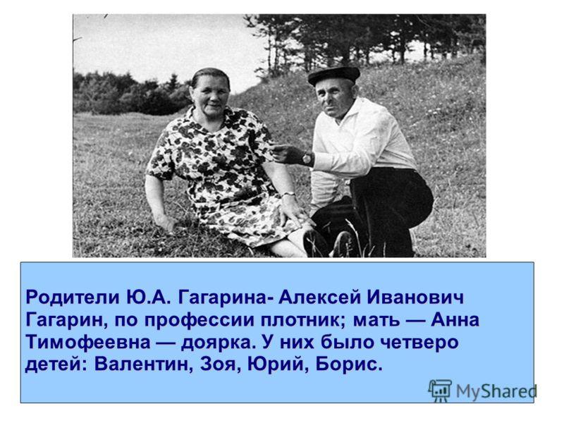 Родители Ю.А. Гагарина- Алексей Иванович Гагарин, по профессии плотник; мать Анна Тимофеевна доярка. У них было четверо детей: Валентин, Зоя, Юрий, Борис.