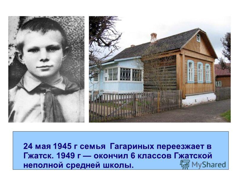 24 мая 1945 г семья Гагариных переезжает в Гжатск. 1949 г окончил 6 классов Гжатской неполной средней школы.