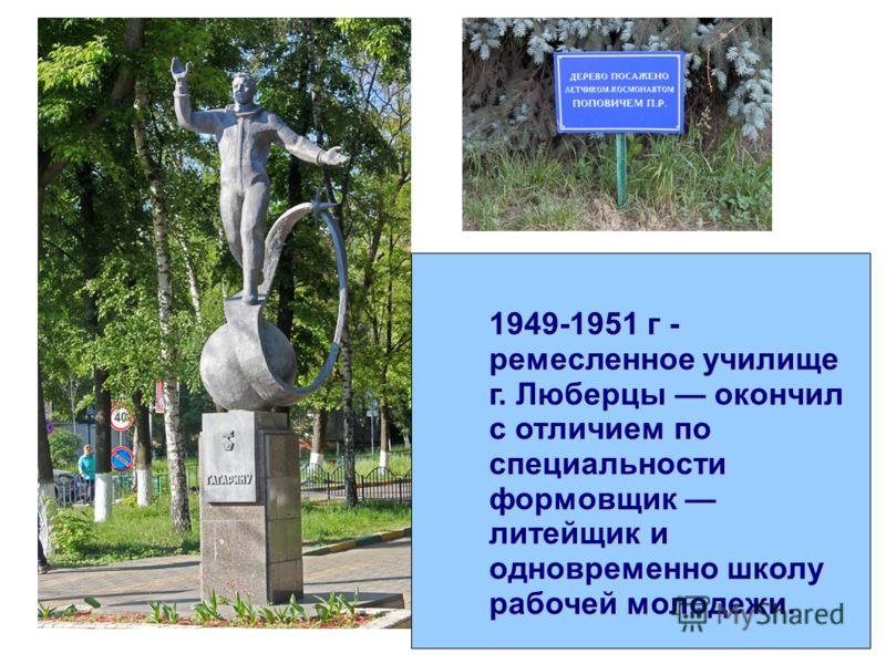 1949-1951 г - ремесленное училище г. Люберцы окончил с отличием по специальности формовщик литейщик и одновременно школу рабочей молодежи.