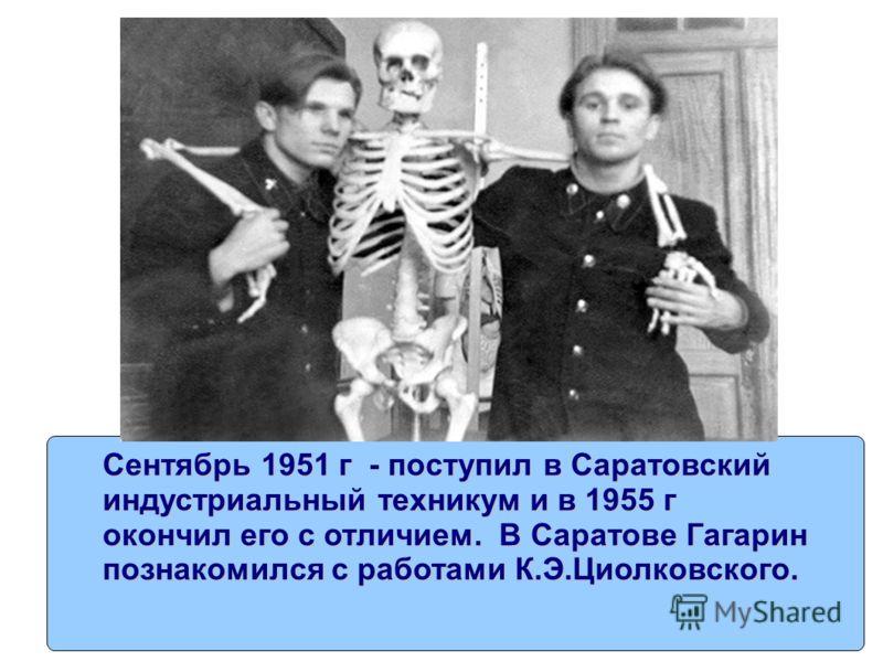Сентябрь 1951 г - поступил в Саратовский индустриальный техникум и в 1955 г окончил его с отличием. В Саратове Гагарин познакомился с работами К.Э.Циолковского.