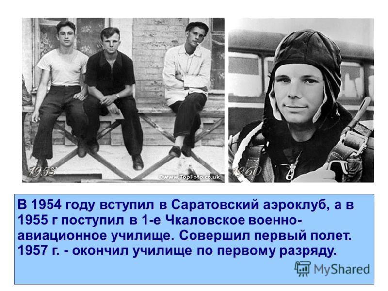 В 1954 году вступил в Саратовский аэроклуб, а в 1955 г поступил в 1-е Чкаловское военно- авиационное училище. Совершил первый полет. 1957 г. - окончил училище по первому разряду.