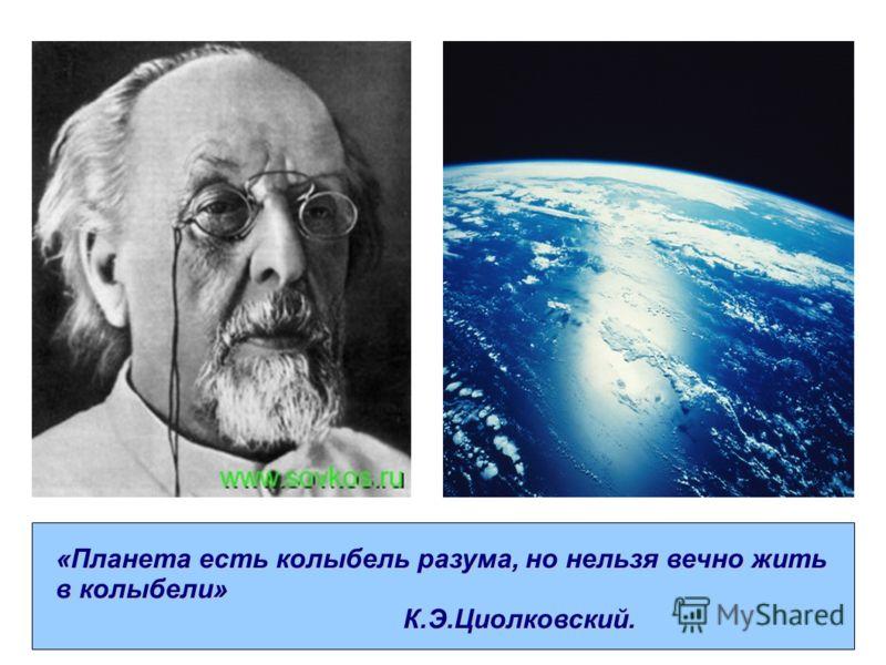 «Планета есть колыбель разума, но нельзя вечно жить в колыбели» К.Э.Циолковский. К.Э.Циолковский.