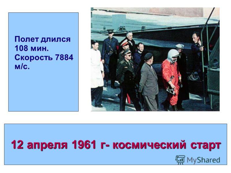 12 апреля 1961 г- космический старт Полет длился 108 мин. Скорость 7884 м/c.
