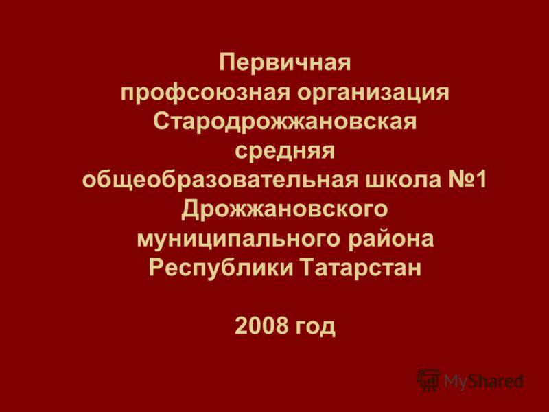 Первичная профсоюзная организация Стародрожжановская средняя общеобразовательная школа 1 Дрожжановского муниципального района Республики Татарстан 2008 год