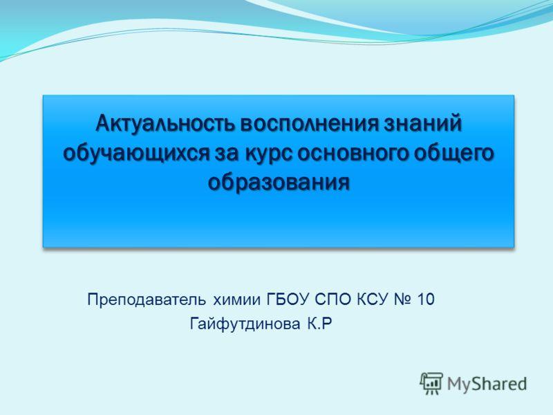 Преподаватель химии ГБОУ СПО КСУ 10 Гайфутдинова К.Р