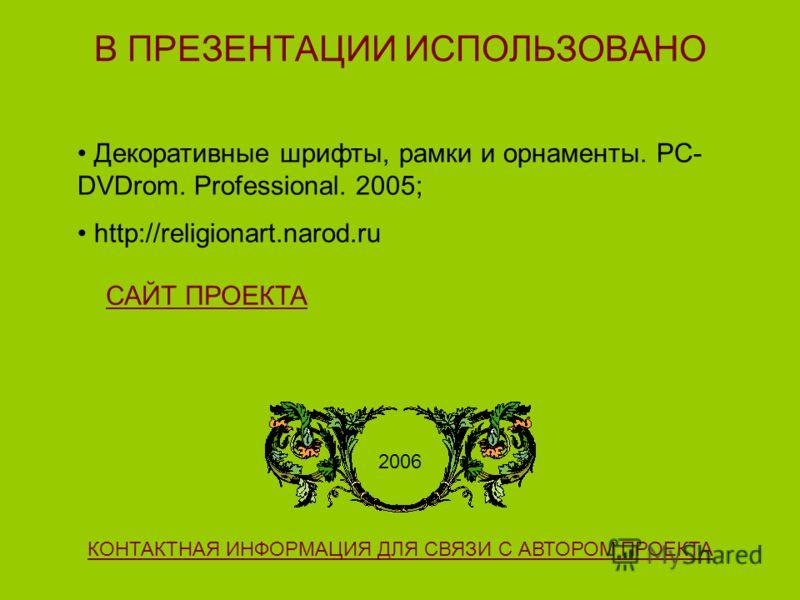 В ПРЕЗЕНТАЦИИ ИСПОЛЬЗОВАНО Декоративные шрифты, рамки и орнаменты. PC- DVDrom. Professional. 2005; http://religionart.narod.ru 2006 КОНТАКТНАЯ ИНФОРМАЦИЯ ДЛЯ СВЯЗИ С АВТОРОМ ПРОЕКТА САЙТ ПРОЕКТА