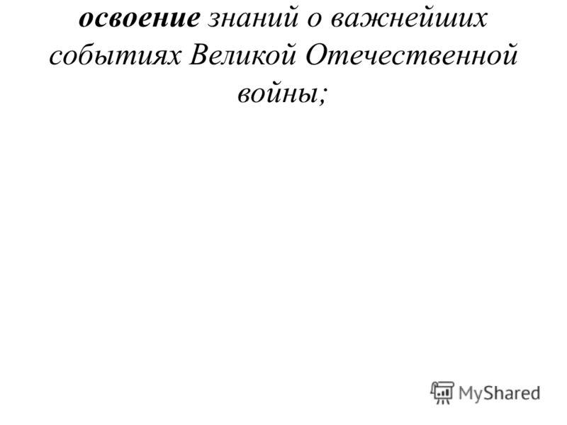 освоение знаний о важнейших событиях Великой Отечественной войны;