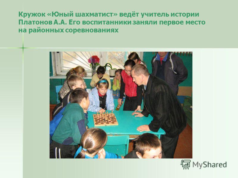 Кружок «Юный шахматист» ведёт учитель истории Платонов А.А. Его воспитанники заняли первое место на районных соревнованиях