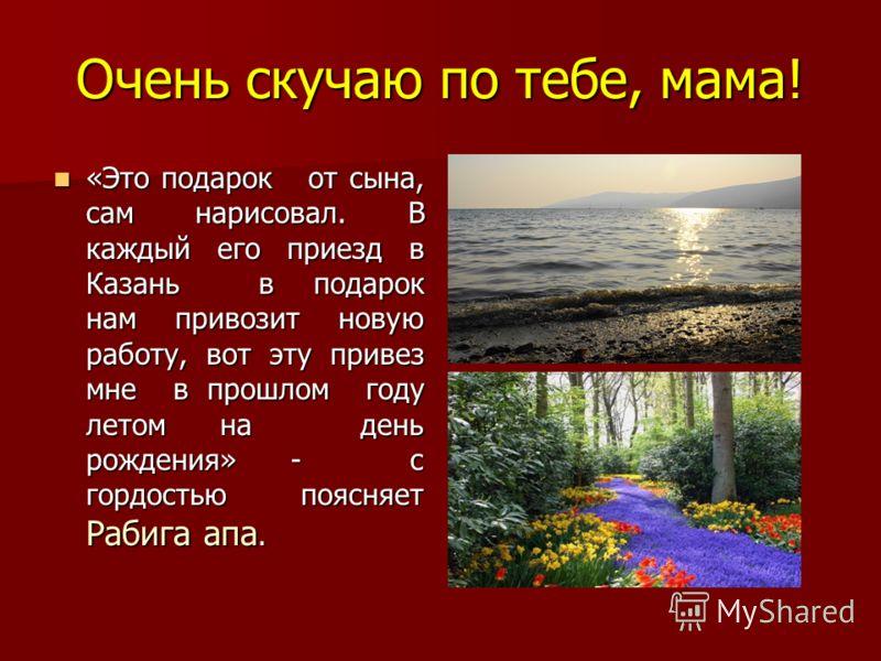 Очень скучаю по тебе, мама! «Это подарок от сына, сам нарисовал. В каждый его приезд в Казань в подарок нам привозит новую работу, вот эту привез мне в прошлом году летом на день рождения» - с гордостью поясняет Рабига апа. «Это подарок от сына, сам