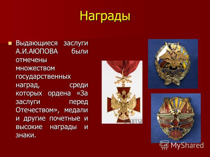 Награды Выдающиеся заслуги А.И.АЮПОВА были отмечены множеством государственных наград, среди которых ордена «За заслуги перед Отечеством», медали и другие почетные и высокие награды и знаки. Выдающиеся заслуги А.И.АЮПОВА были отмечены множеством госу