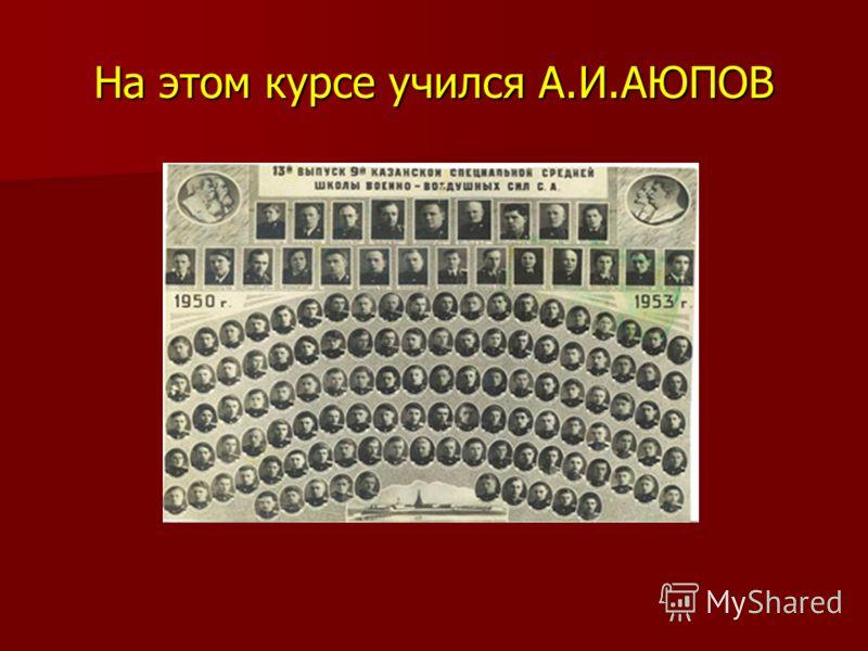 На этом курсе учился А.И.АЮПОВ