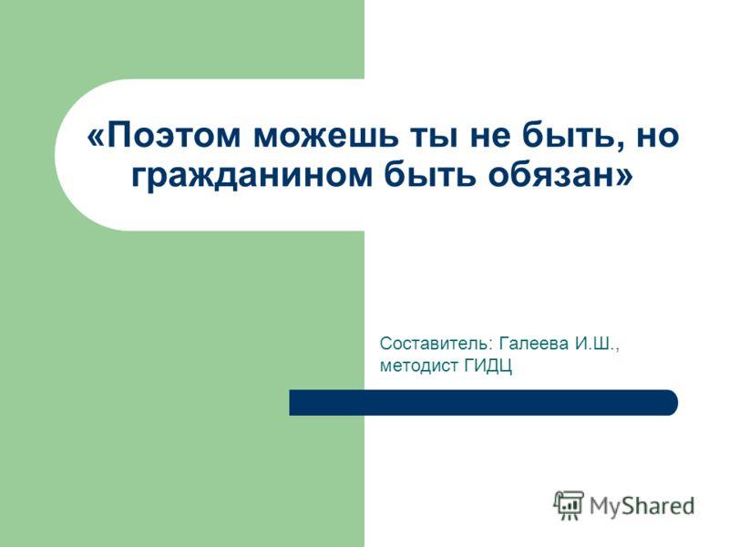 «Поэтом можешь ты не быть, но гражданином быть обязан» Составитель: Галеева И.Ш., методист ГИДЦ