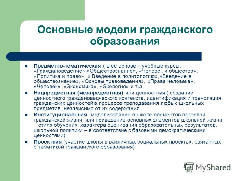 Основные модели гражданского образования Предметно-тематическая ( в её основе – учебные курсы: «Граждановедение»,»Обществознание», «Человек и общество», «Политика и право», « Введение в политологию»,»Введение в обществознание», «Основы правоведения»,
