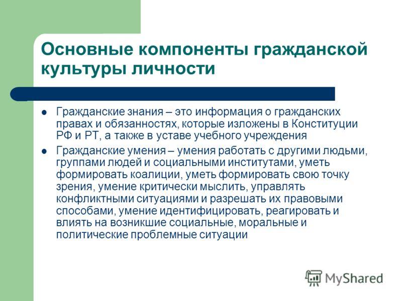 Основные компоненты гражданской культуры личности Гражданские знания – это информация о гражданских правах и обязанностях, которые изложены в Конституции РФ и РТ, а также в уставе учебного учреждения Гражданские умения – умения работать с другими люд