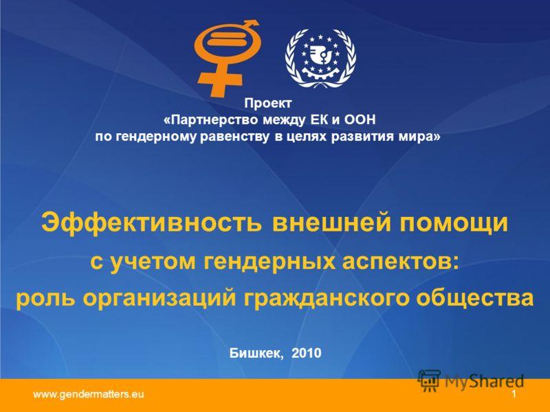 www.gendermatters.eu1 Эффективность внешней помощи с учетом гендерных аспектов: роль организаций гражданского общества Бишкек, 2010 Проект «Партнерство между ЕК и ООН по гендерному равенству в целях развития мира»