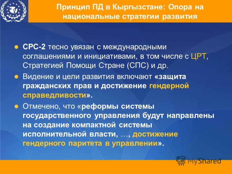 Принцип ПД в Кыргызстане: Опора на национальные стратегии развития СРС-2 тесно увязан с международными соглашениями и инициативами, в том числе с ЦРТ, Стратегией Помощи Стране (СПС) и др. Видение и цели развития включают «защита гражданских прав и до