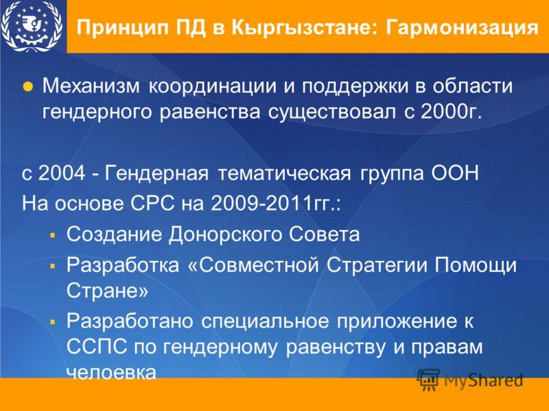 Принцип ПД в Кыргызстане: Гармонизация Механизм координации и поддержки в области гендерного равенства существовал с 2000г. с 2004 - Гендерная тематическая группа ООН На основе СРС на 2009-2011гг.: Создание Донорского Совета Разработка «Совместной Ст
