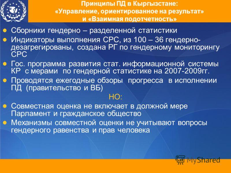 Принципы ПД в Кыргызстане: «Управление, ориентированное на результат» и «Взаимная подотчетность» Сборники гендерно – разделенной статистики Индикаторы выполнения СРС, из 100 – 36 гендерно- дезагрегированы, создана РГ по гендерному мониторингу СРС Гос