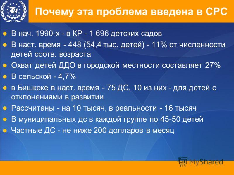 Почему эта проблема введена в СРС В нач. 1990-х - в КР - 1 696 детских садов В наст. время - 448 (54,4 тыс. детей) - 11% от численности детей соотв. возраста Охват детей ДДО в городской местности составляет 27% В сельской - 4,7% в Бишкеке в наст. вре