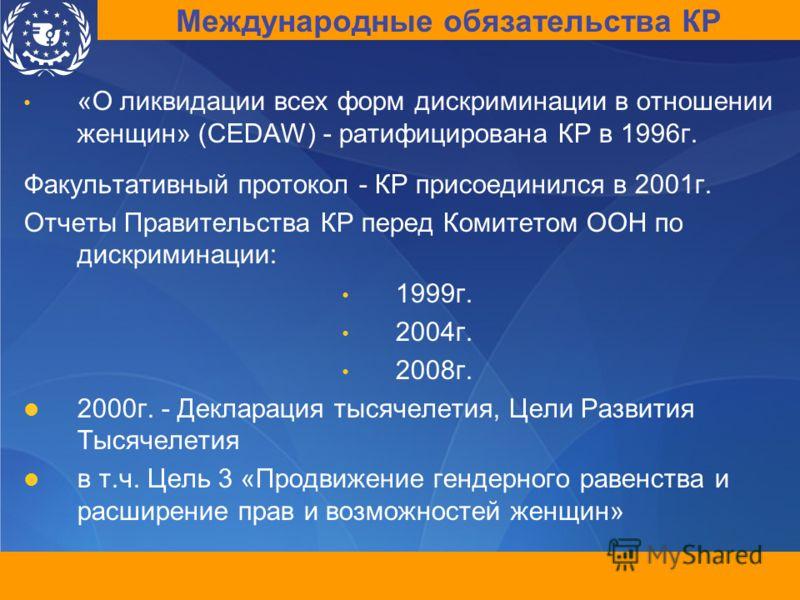 «О ликвидации всех форм дискриминации в отношении женщин» (CEDAW) - ратифицирована КР в 1996г. Факультативный протокол - КР присоединился в 2001г. Отчеты Правительства КР перед Комитетом ООН по дискриминации: 1999г. 2004г. 2008г. 2000г. - Декларация