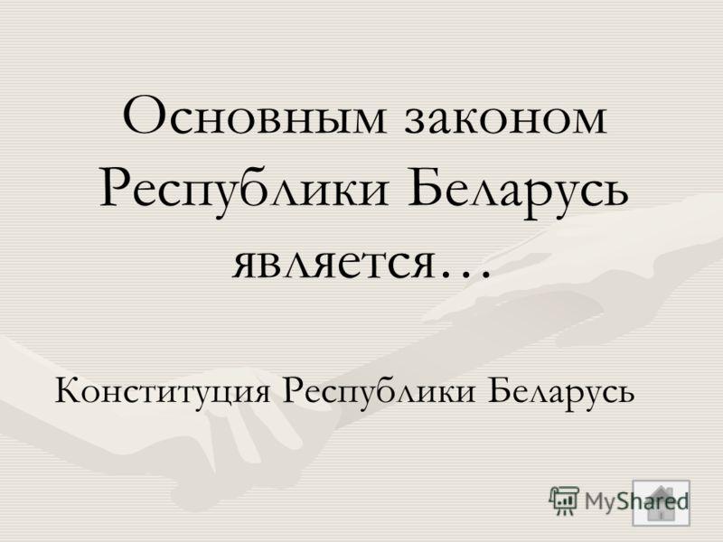 Основным законом Республики Беларусь является… Конституция Республики Беларусь