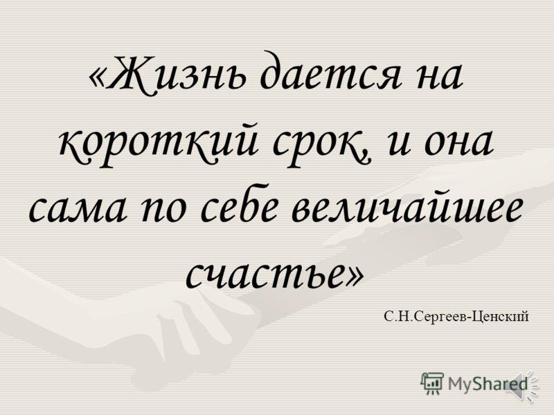 «Жизнь дается на короткий срок, и она сама по себе величайшее счастье» С.Н.Сергеев-Ценский