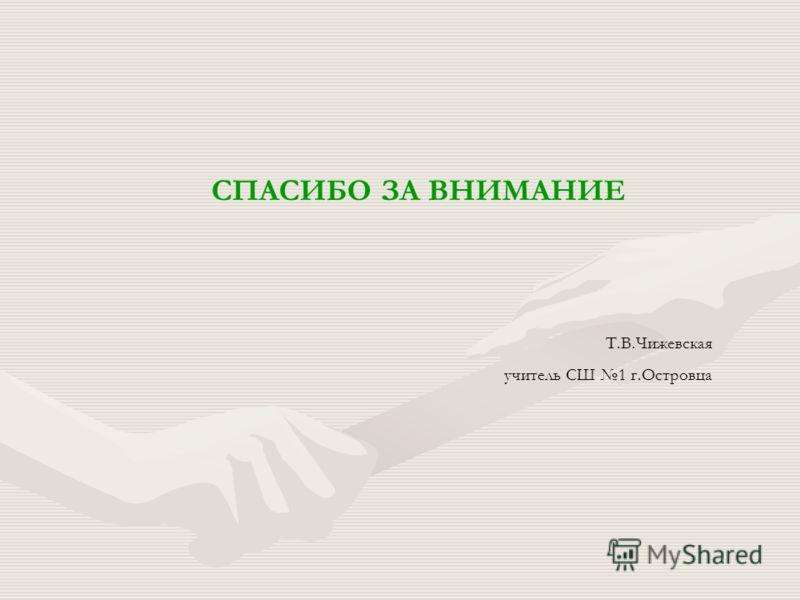 СПАСИБО ЗА ВНИМАНИЕ Т.В.Чижевская учитель СШ 1 г.Островца