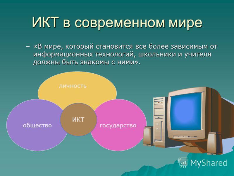 ИКТ в современном мире –«В мире, который становится все более зависимым от информационных технологий, школьники и учителя должны быть знакомы с ними». обществогосударство личность ИКТ
