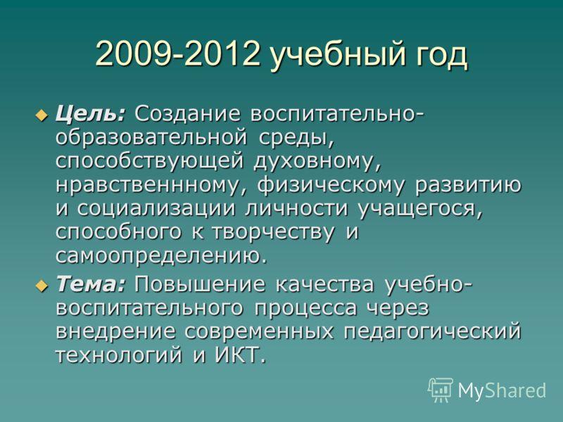 2009-2012 учебный год Цель: Создание воспитательно- образовательной среды, способствующей духовному, нравственнному, физическому развитию и социализации личности учащегося, способного к творчеству и самоопределению. Цель: Создание воспитательно- обра