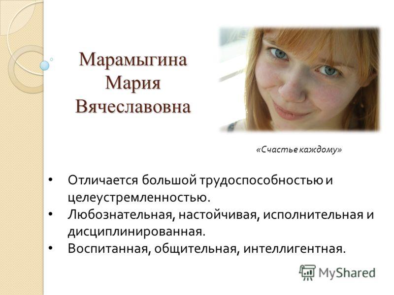 Марамыгина Мария Вячеславовна Отличается большой трудоспособностью и целеустремленностью. Любознательная, настойчивая, исполнительная и дисциплинированная. Воспитанная, общительная, интеллигентная. «Счастье каждому»