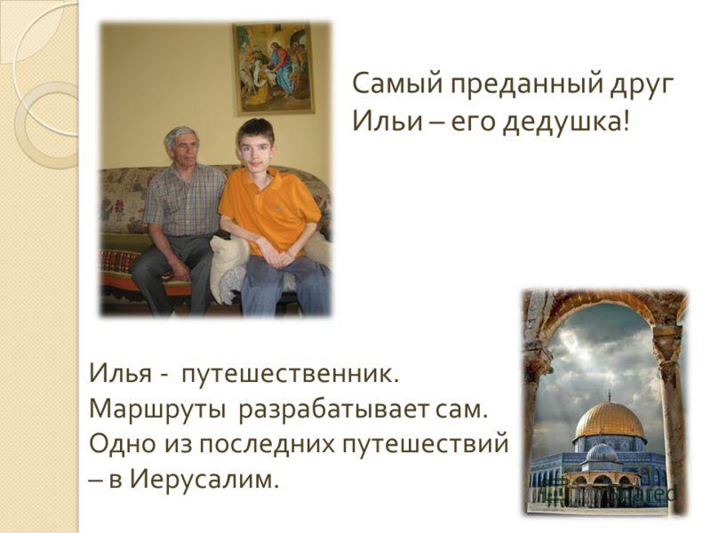 Самый преданный друг Ильи – его дедушка! Илья - путешественник. Маршруты разрабатывает сам. Одно из последних путешествий – в Иерусалим.