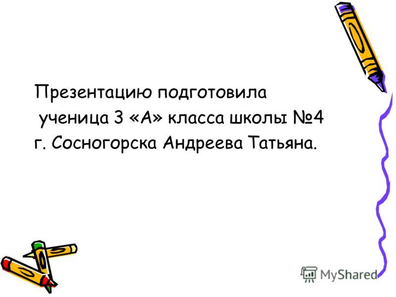 Презентацию подготовила ученица 3 «А» класса школы 4 г. Сосногорска Андреева Татьяна.