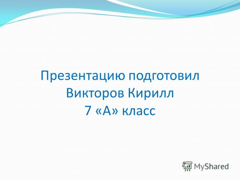 Презентацию подготовил Викторов Кирилл 7 «А» класс