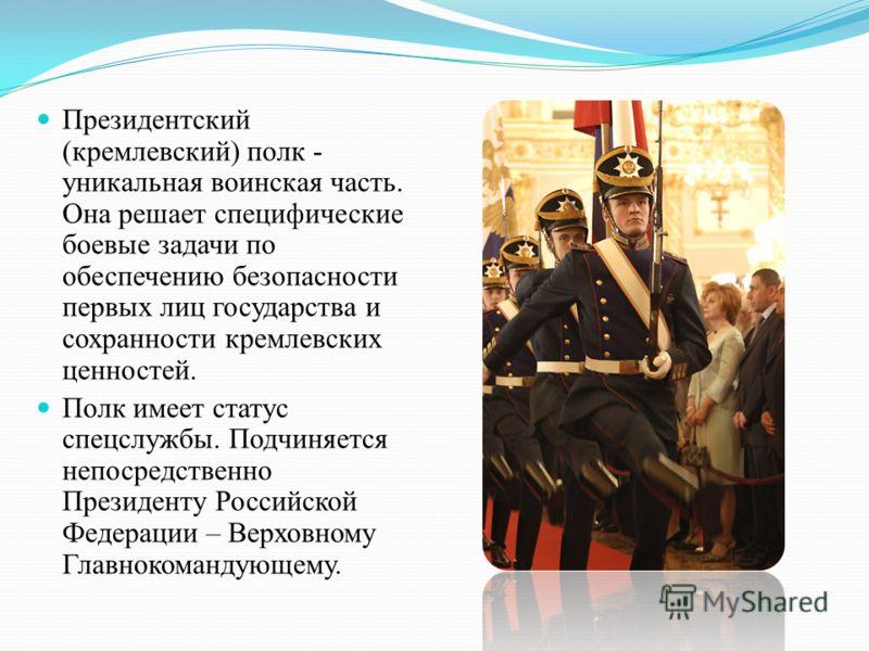 Президентский (кремлевский) полк - уникальная воинская часть. Она решает специфические боевые задачи по обеспечению безопасности первых лиц государства и сохранности кремлевских ценностей. Полк имеет статус спецслужбы. Подчиняется непосредственно Пре