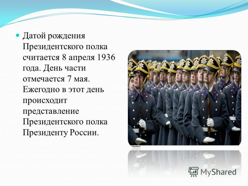 Датой рождения Президентского полка считается 8 апреля 1936 года. День части отмечается 7 мая. Ежегодно в этот день происходит представление Президентского полка Президенту России.