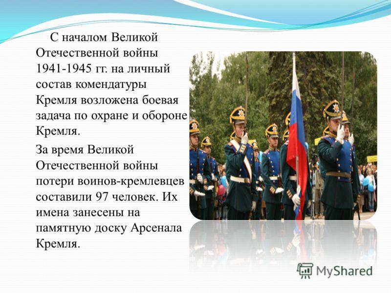 С началом Великой Отечественной войны 1941-1945 гг. на личный состав комендатуры Кремля возложена боевая задача по охране и обороне Кремля. За время Великой Отечественной войны потери воинов-кремлевцев составили 97 человек. Их имена занесены на памят